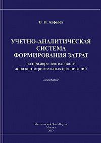 Валерий Алферов - Учетно-аналитическая система формирования затрат (на примере деятельности дорожно-строительных организаций)