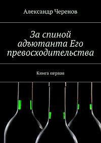 Александр Черенов -За спиной адъютанта Его превосходительства. Книга первая