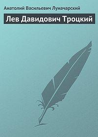 Анатолий Васильевич Луначарский -Лев Давидович Троцкий