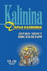 Дарья Калинина - Держи хвост пистолетом