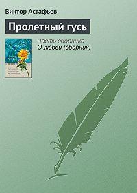 Виктор Астафьев -Пролетный гусь