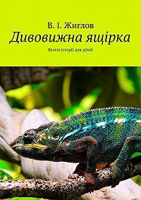 В. Жиглов - Дивовижна ящірка. Веселі історії для дітей