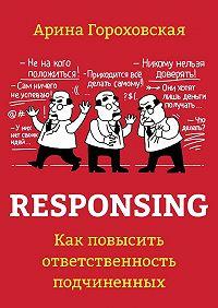 Арина Гороховская -Responsing. Как повысить ответственность подчиненных