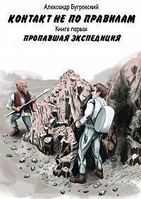 Александр Бугровский -Контакт непоправилам. Книга первая. Пропавшая экспедиция