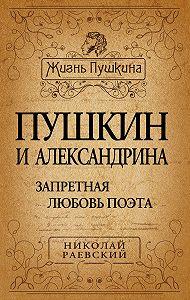 Николай Раевский -Пушкин и Александрина. Запретная любовь поэта