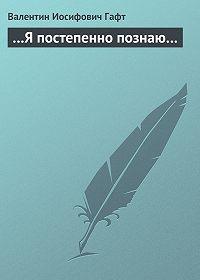 Валентин Иосифович Гафт - …Я постепенно познаю…