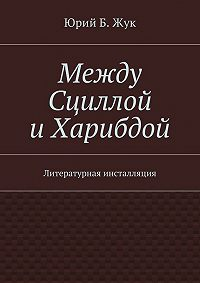 Юрий Жук - Между Сциллой иХарибдой. Литературная инсталляция