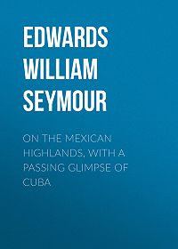 William Edwards -On the Mexican Highlands, with a Passing Glimpse of Cuba