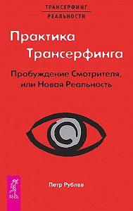 Петр Рублев -Практика Трансерфинга. Пробуждение Смотрителя, или Новая Реальность