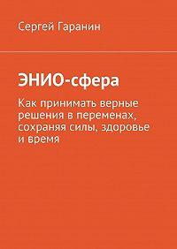 Сергей Гаранин -ЭНИО-сфера. Как принимать верные решения в переменах, сохраняя силы, здоровье и время