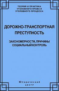Алексей Кравцов -Дорожно-транспортная преступность. Закономерности, причины, социальный контроль