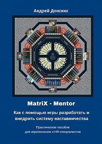 Андрей Донских - MatriX – Mentor. Как с помощью игры разработать и внедрить систему наставничества. Практическое пособие для игротехников и HR-специалистов