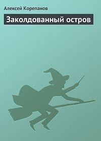 Алексей Корепанов -Заколдованный остров