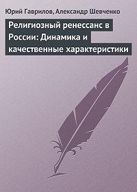 Юрий Гаврилов -Религиозный ренессанс в России: Динамика и качественные характеристики