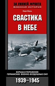 Карл Бартц - Свастика в небе. Борьба и поражение германских военно-воздушных сил. 1939-1945