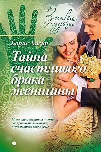 Борис Хигир - Тайна счастливого брака женщины