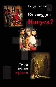 Веддиг Фрикке -Кто осудил Иисуса? Точка зрения юриста
