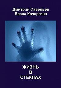 Елена Кочергина, Дмитрий Савельев - Жизнь в стёклах (сборник)