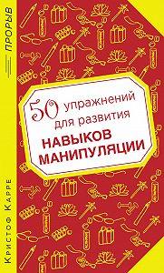 Кристоф Карре -50 упражнений для развития навыков манипуляции