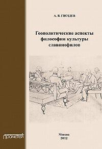 Андрей Гвоздев -Геополитические аспекты философии культуры славянофилов