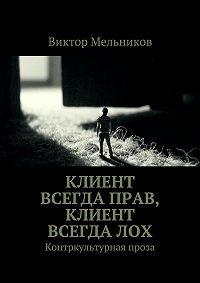 Виктор Мельников -Клиент всегда прав, клиент всегда лох. Контркультурная проза