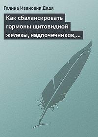 Галина Ивановна Дядя -Как сбалансировать гормоны щитовидной железы, надпочечников, поджелудочной железы