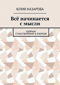 Юлия Назарова -Всё начинается смысли. Сборник стихотворений иочерков