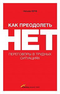 Уилльям Юри -Как преодолеть НЕТ: переговоры в трудных ситуациях