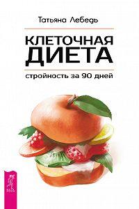 Татьяна Лебедь -Клеточная диета – стройность за 90 дней