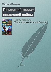 Михаил Кликин -Последний солдат последней войны