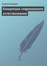 Сергей Кащеев - Концепции современного естествознания