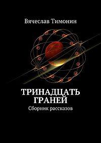 Вячеслав Тимонин -Тринадцать граней. Сборник рассказов