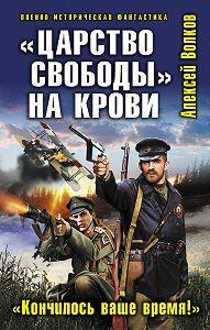 Алексей Волков -«Царство свободы» на крови. «Кончилось ваше время!»