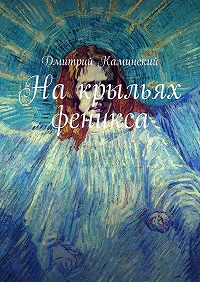 Дмитрий Каминский -Накрыльях феникса