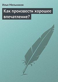 Илья Мельников -Как произвести хорошее впечатление?