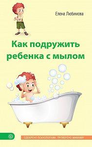 Елена Любимова -Как подружить ребенка с мылом