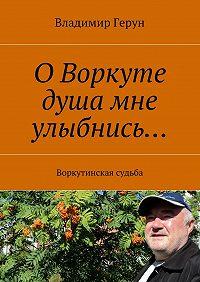 Владимир Герун -ОВоркуте душа мне улыбнись… Воркутинская судьба