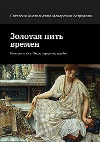 Светлана Макаренко-астрикова -Золотая нить времен. Новеллы иэссе. Люди, портреты, судьбы.