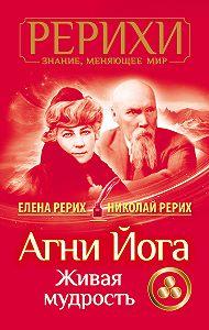 Елена Рерих -Агни Йога. Живая мудрость (сборник)