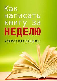 Александр Гришин -Как написать книгу за неделю