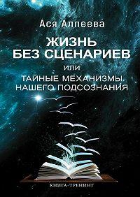 Ася Алпеева -Жизнь без сценариев, или Тайные механизмы нашего подсознания