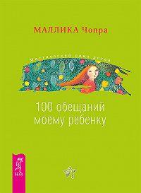 Маллика Чопра - 100 обещаний моему ребенку. Как стать лучшим в мире родителем