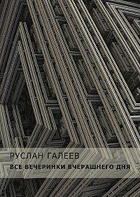 Руслан Галеев - Все вечеринки вчерашнегодня