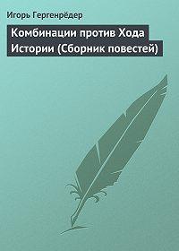 Игорь Гергенрёдер -Комбинации против Хода Истории (Сборник повестей)