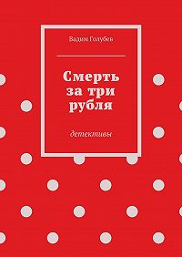 Вадим Голубев - Смерть затри рубля. детективы