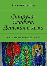 Алевтина Бартова -Старуха-Сладуха. Детская сказка. Умные детишки читают эти книжки