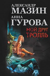 Александр Мазин, Анна Гурова - Мой друг тролль (сборник)