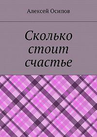 Алексей Осипов -Сколько стоит счастье