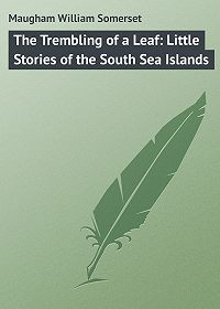William Maugham -The Trembling of a Leaf: Little Stories of the South Sea Islands