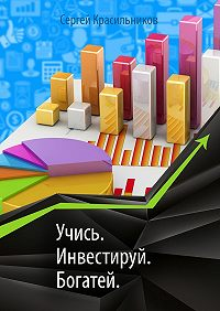 Сергей Красильников -Учись. Инвестируй. Богатей